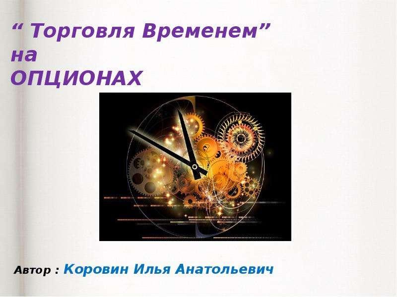 Презентация «Торговля Временем» на опционах. Введение в теорию срочных рынков