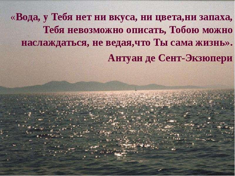 «Вода, у Тебя нет ни вкуса, ни цвета,ни запаха, Тебя невозможно описать, Тобою можно наслаждаться, н