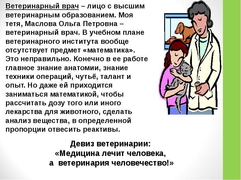Ветеринарный врач – лицо с высшим ветеринарным образованием. Моя тетя, Маслова Ольга Петровна – вете