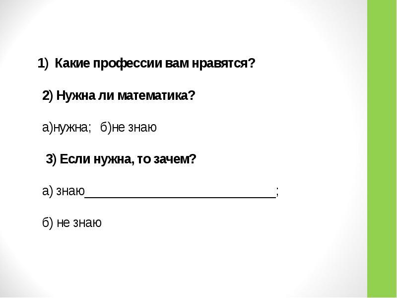 1) Какие профессии вам нравятся? 2) Нужна ли математика? а)нужна; б)не знаю 3) Если нужна, то зачем?