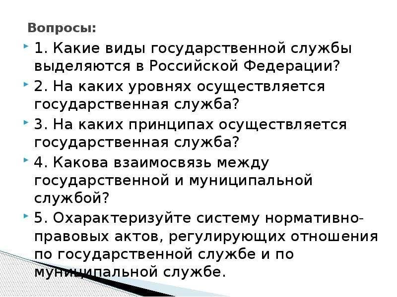 Вопросы: 1. Какие виды государственной службы выделяются в Российской Федерации? 2. На каких уровнях
