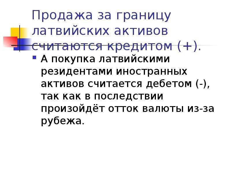 Продажа за границу латвийских активов считаются кредитом (+). А покупка латвийскими резидентами инос