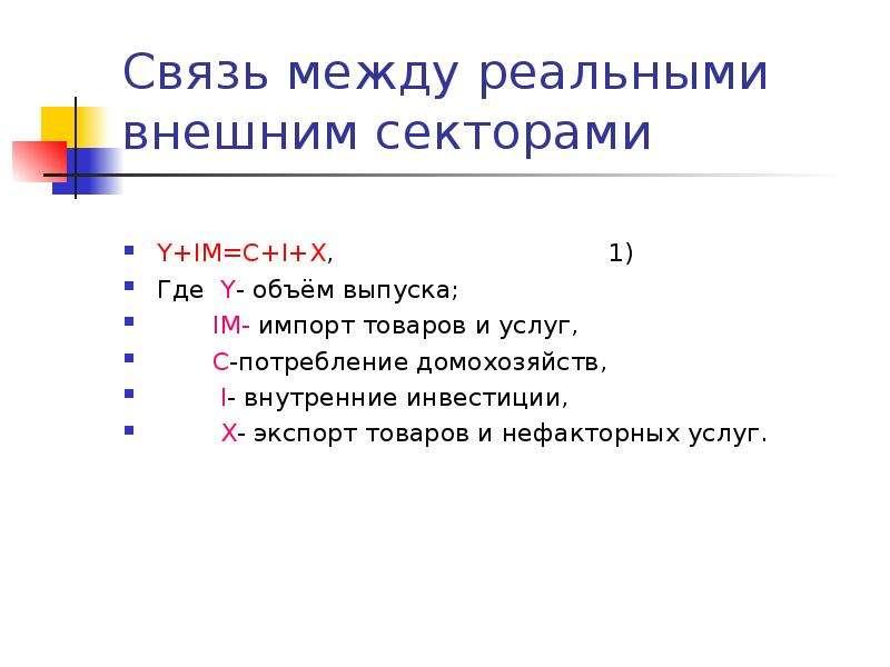 Связь между реальными внешним секторами Y+IM=C+I+X, 1) Где Y- объём выпуска; IM- импорт товаров и ус