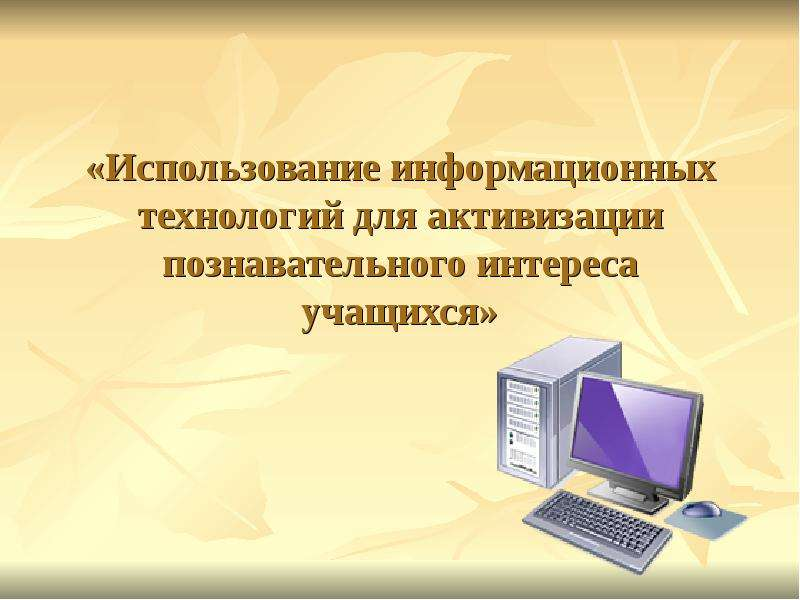 Презентация Использование информационных технологий для активизации познавательного интереса учащихся