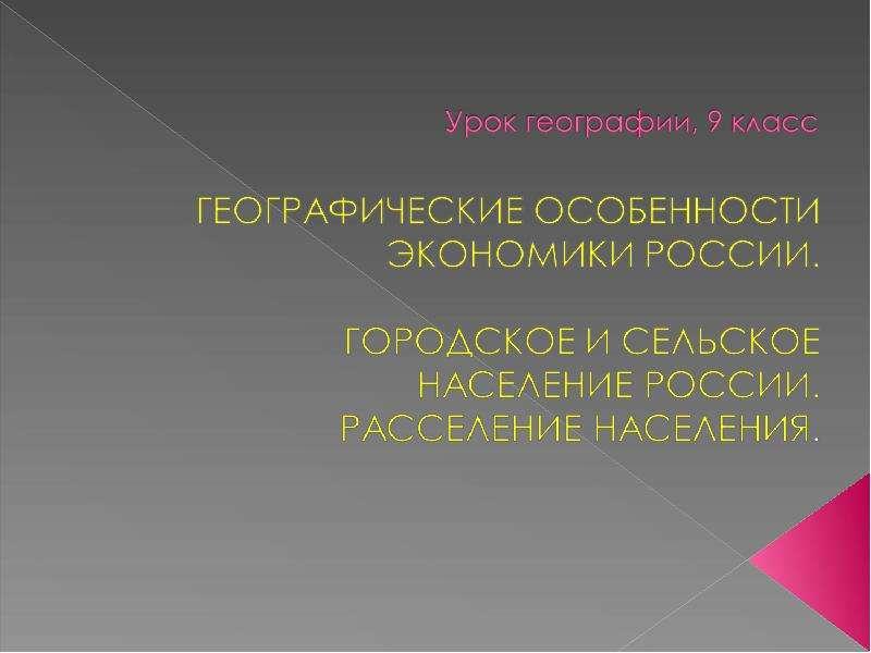 Презентация Географические особенности экономики России. Городское и сельское население России. Расселение населения