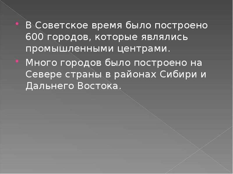 В Советское время было построено 600 городов, которые являлись промышленными центрами. В Советское в