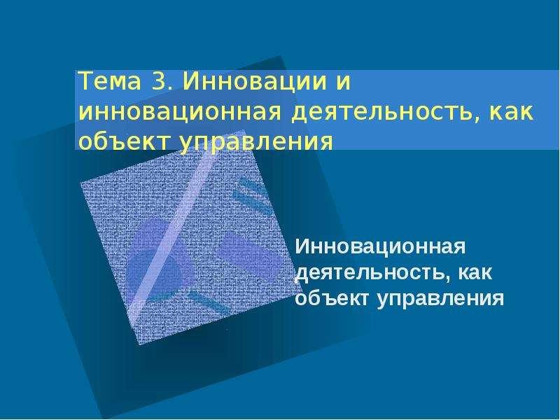 Инновации и инновационная деятельность, как объект управления. (Тема 3, вопросы 4-10)