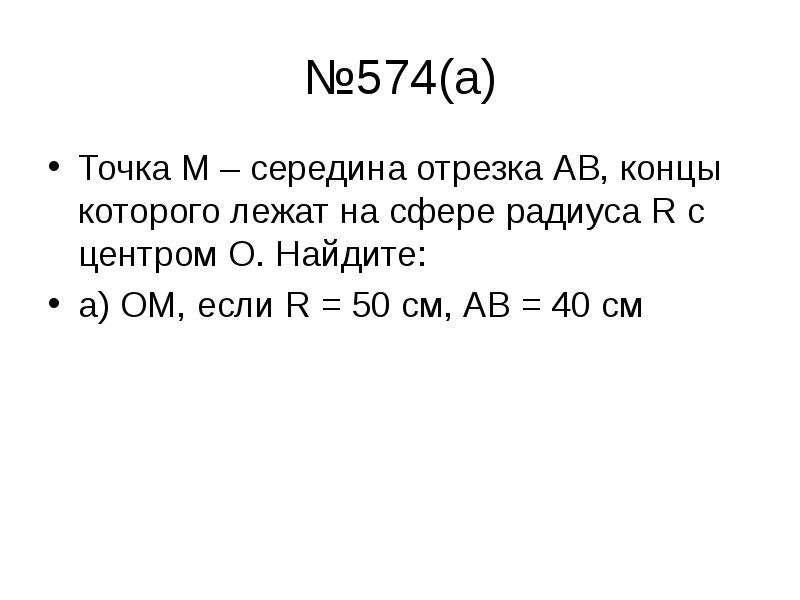 №574(а) Точка М – середина отрезка АВ, концы которого лежат на сфере радиуса R с центром О. Найдите: