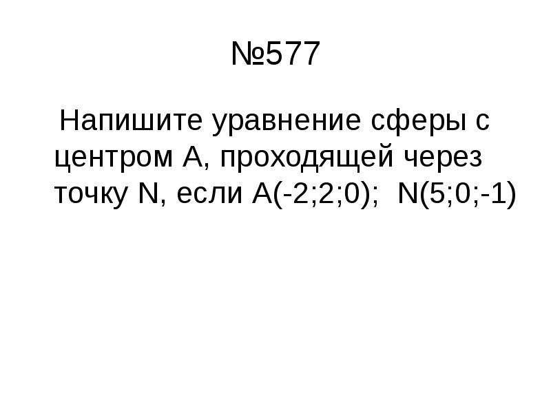 №577 Напишите уравнение сферы с центром А, проходящей через точку N, если А(-2;2;0); N(5;0;-1)