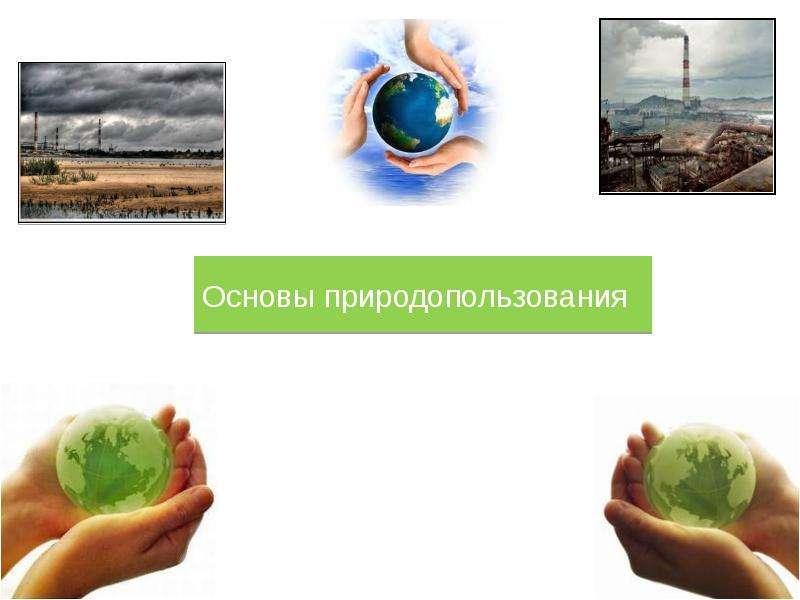 Презентация Основы природопользования. Основные понятия экологии и промышленной экологии
