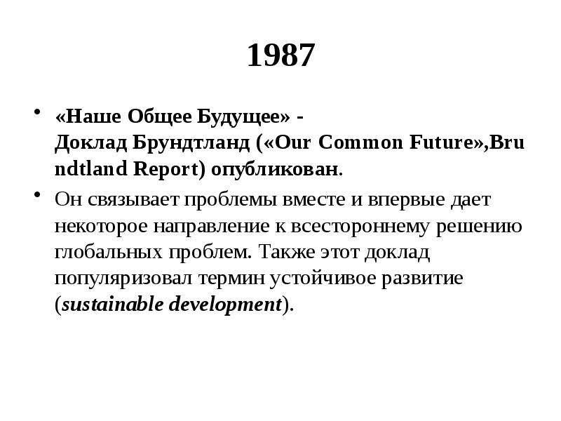 1987 «Наше Общее Будущее» - Доклад Брундтланд («Our Common Future»,Brundtland Report) опубликован. О