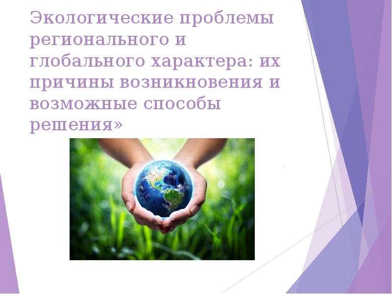 Презентация Экологические проблемы регионального и глобального характера их причины возникновения и возможные способы решения