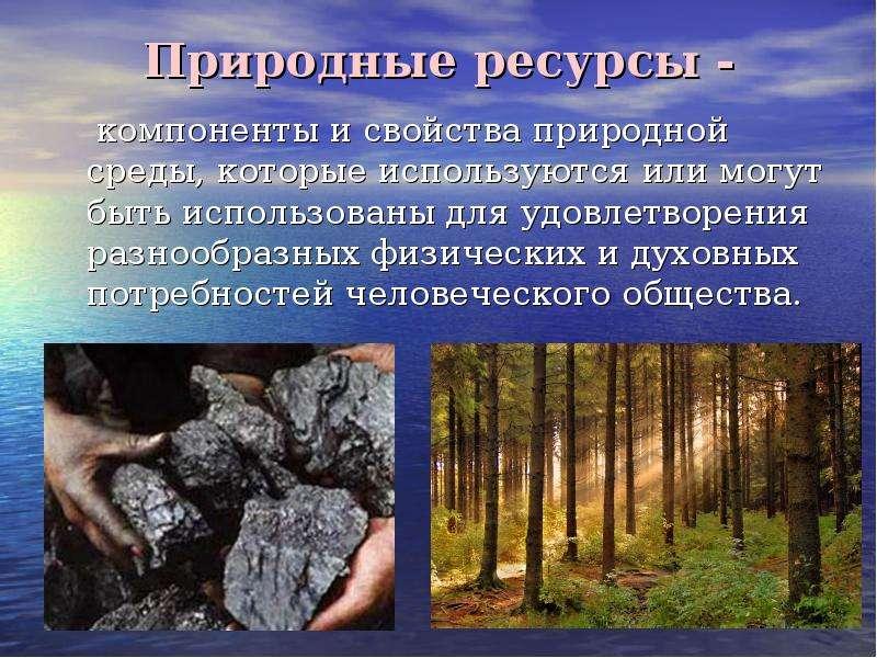 Природные ресурсы - компоненты и свойства природной среды, которые используются или могут быть испол