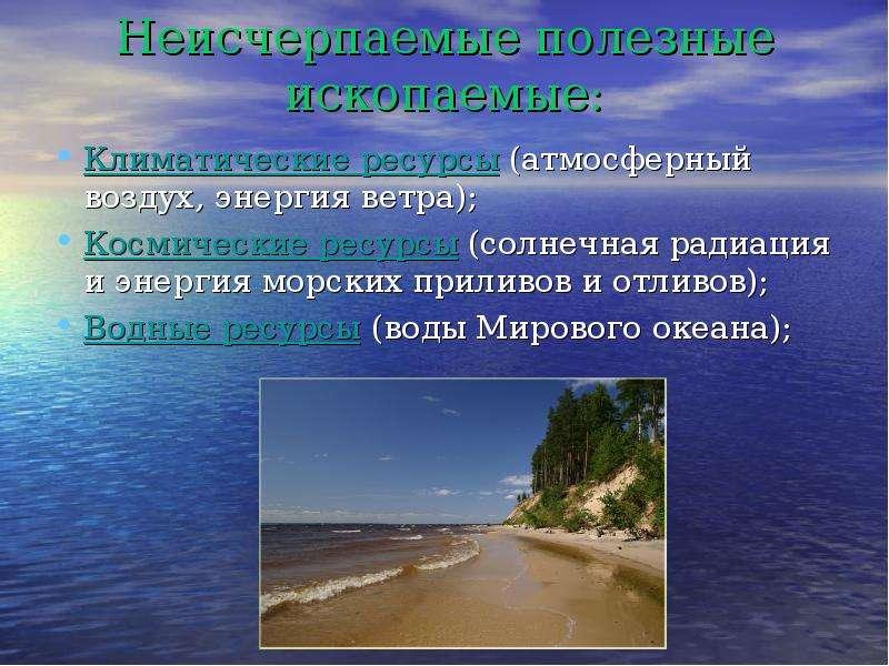 Неисчерпаемые полезные ископаемые: Климатические ресурсы (атмосферный воздух, энергия ветра); Космич