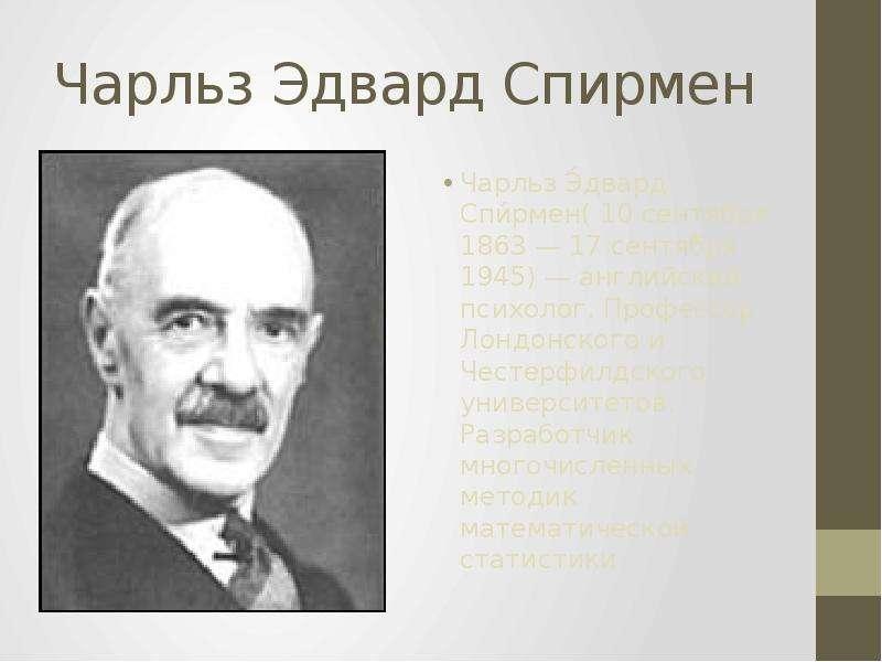 Чарльз Эдвард Спирмен Чарльз Э́двард Спи́рмен( 10 сентября 1863 — 17 сентября 1945) — английский пси