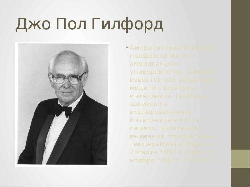 Джо Пол Гилфорд Американский психолог, профессор многих американских университетов. Широко известен
