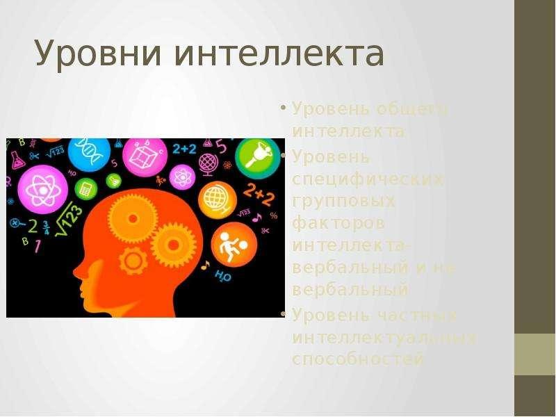 Уровни интеллекта Уровень общего интеллекта Уровень специфических групповых факторов интеллекта-верб