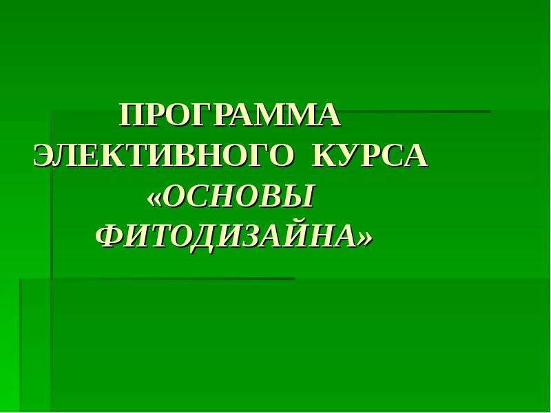 Презентация Программа элективного курса «Основы фитодизайна»