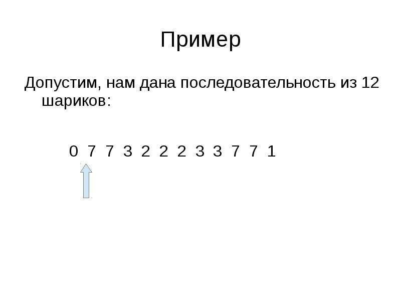 Пример Допустим, нам дана последовательность из 12 шариков: 0 7 7 3 2 2 2 3 3 7 7 1