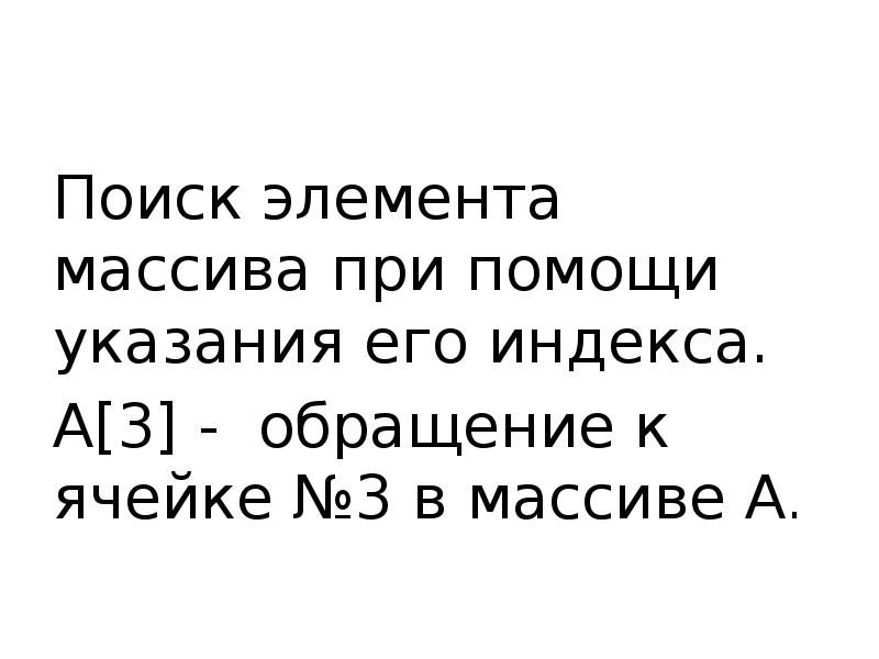 Поиск элемента массива при помощи указания его индекса. А[3] - обращение к ячейке №3 в массиве А.