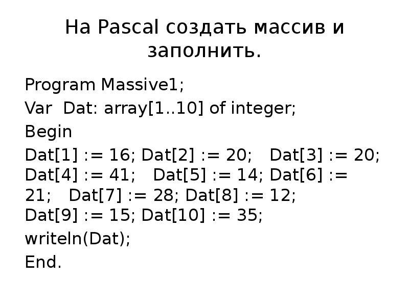 На Pascal создать массив и заполнить. Program Massive1; Var Dat: array[1. . 10] of integer; Begin D