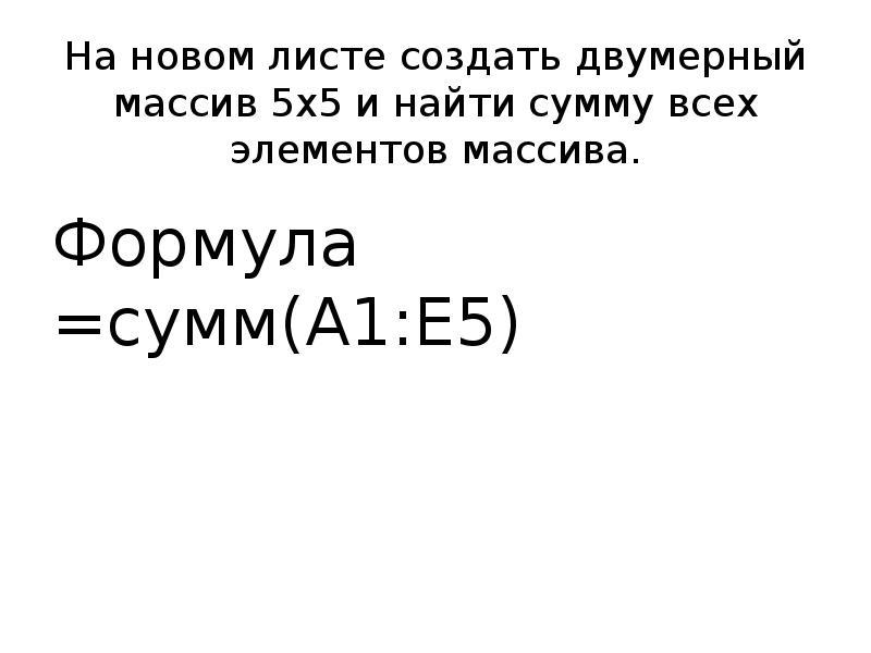 На новом листе создать двумерный массив 5х5 и найти сумму всех элементов массива. Формула =сумм(А1:Е