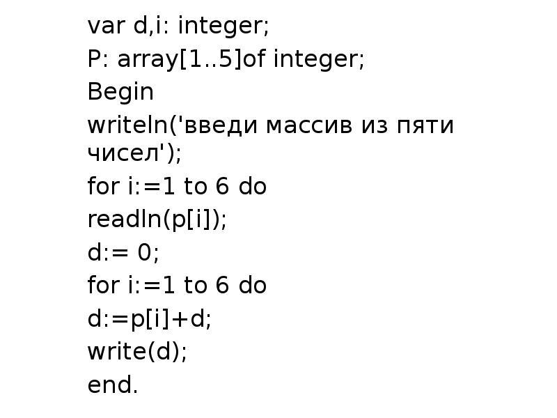 var d,i: integer; var d,i: integer; P: array[1. . 5]of integer; Begin writeln('введи массив из