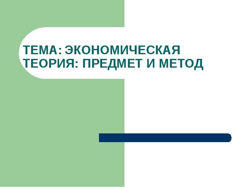 Презентация Тема: Экономическая теория: предмет и метод