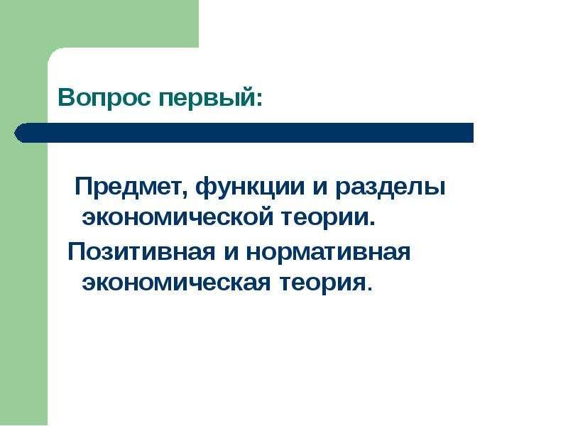 Предмет, функции и разделы экономической теории. Позитивная и нормативная экономическая теория.
