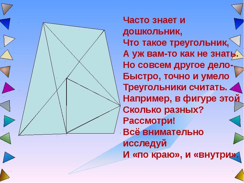 Часто знает и дошкольник, Что такое треугольник, А уж вам-то как не знать. Но совсем другое дело- Бы