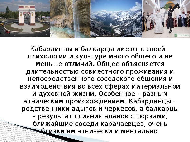 Кабардинцы и балкарцы имеют в своей психологии и культуре много общего и не меньше отличий. Общее об