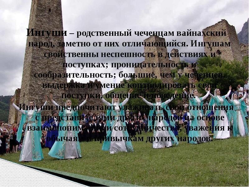 Ингуши – родственный чеченцам вайнахский народ, заметно от них отличающийся. Ингушам свойственны нес