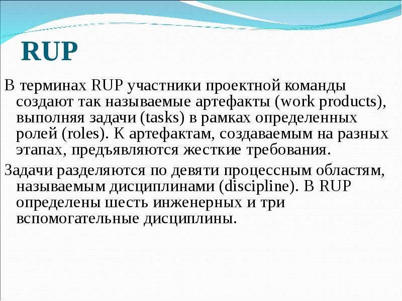 RUP В терминах RUP участники проектной команды создают так называемые артефакты (work products), вып