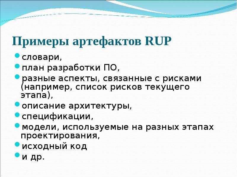 Примеры артефактов RUP словари, план разработки ПО, разные аспекты, связанные с рисками (например, с
