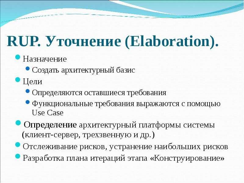 RUP. Уточнение (Elaboration). Назначение Создать архитектурный базис Цели Определяются оставшиеся тр
