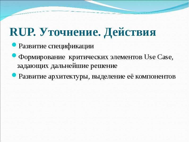 RUP. Уточнение. Действия Развитие спецификации Формирование критических элементов Use Case, задающих