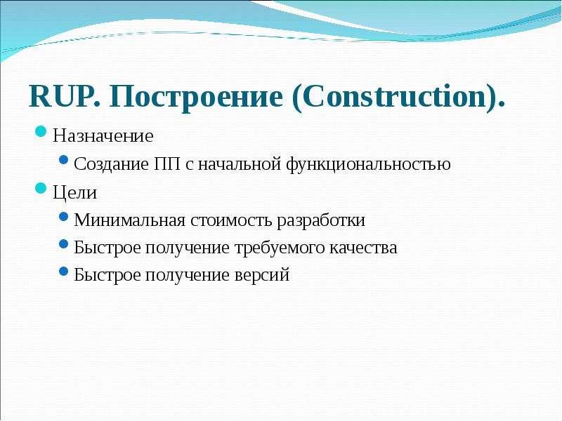 RUP. Построение (Construction). Назначение Создание ПП с начальной функциональностью Цели Минимальна
