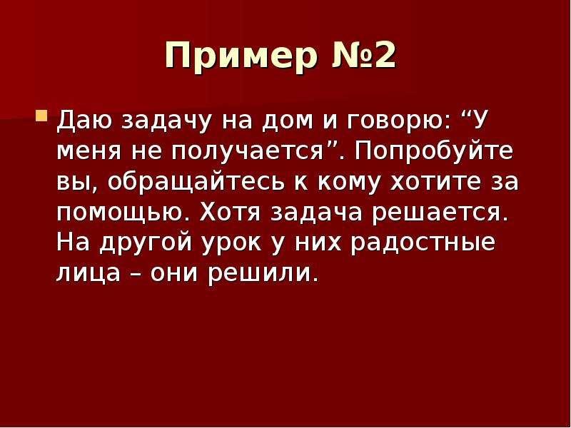 """Пример №2 Даю задачу на дом и говорю: """"У меня не получается"""". Попробуйте вы, обращайтесь к кому хоти"""