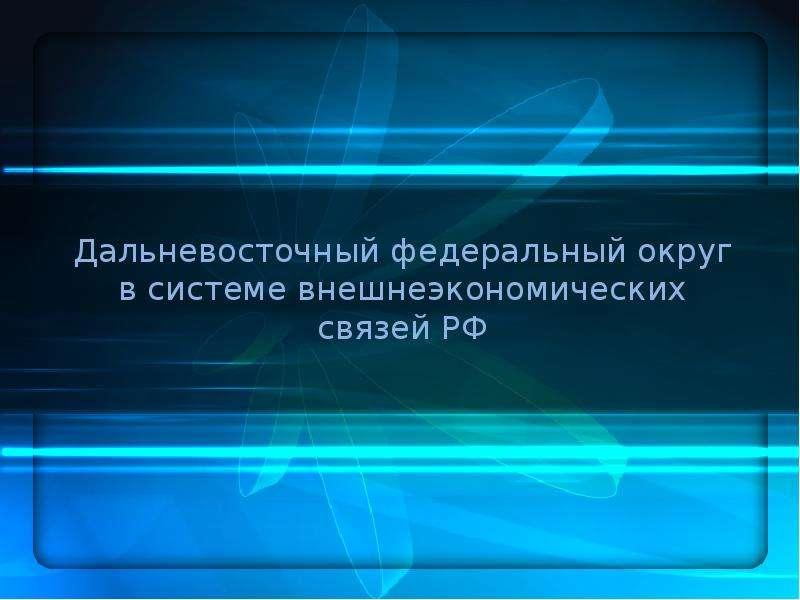 Презентация Дальневосточный федеральный округ в системе внешнеэкономических связей РФ
