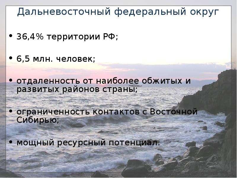Дальневосточный федеральный округ 36,4% территории РФ; 6,5 млн. человек; отдаленность от наиболее об