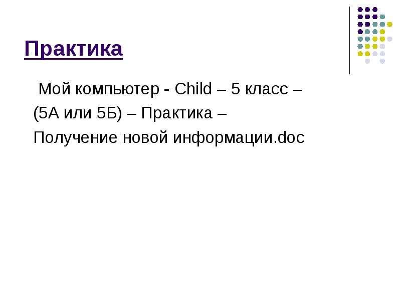 Практика Мой компьютер - Child – 5 класс – (5А или 5Б) – Практика – Получение новой информации. doc