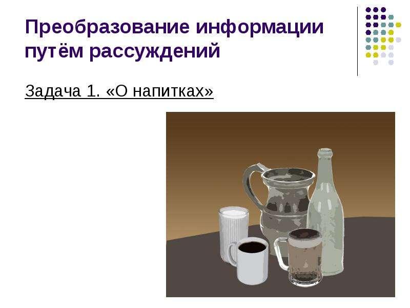 Преобразование информации путём рассуждений Задача 1. «О напитках»
