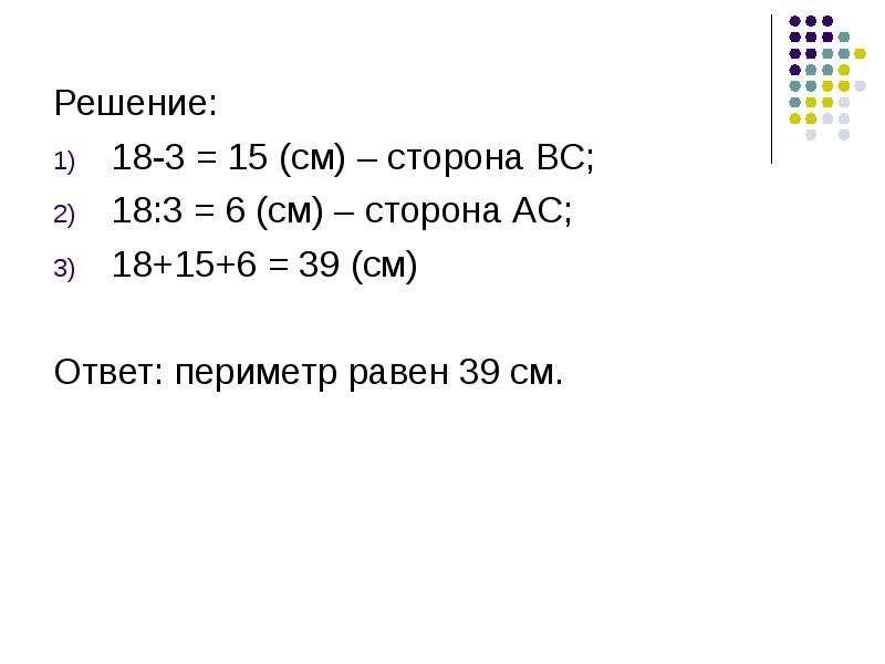 Решение: Решение: 18-3 = 15 (см) – сторона ВС; 18:3 = 6 (см) – сторона АС; 18+15+6 = 39 (см) Ответ: