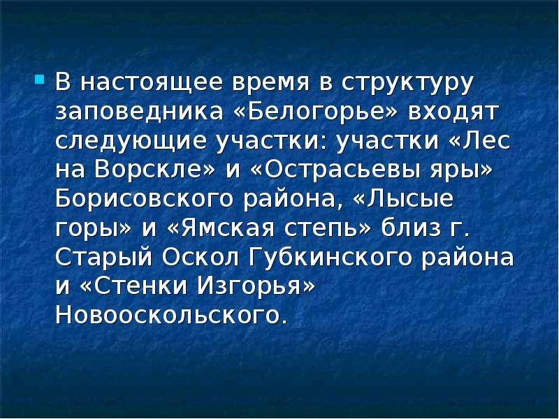 В настоящее время в структуру заповедника «Белогорье» входят следующие участки: участки «Лес на Ворс