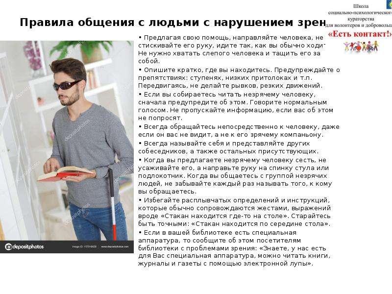 Правила общения с людьми с нарушением зрения: • Предлагая свою помощь, направляйте человека, не стис