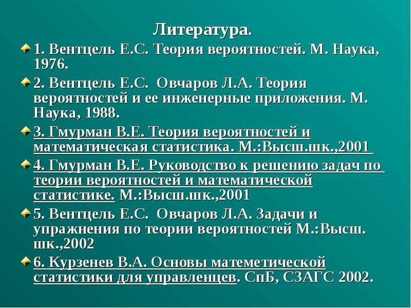 Литература. Литература. 1. Вентцель Е. С. Теория вероятностей. М. Наука, 1976. 2. Вентцель Е. С. Овч