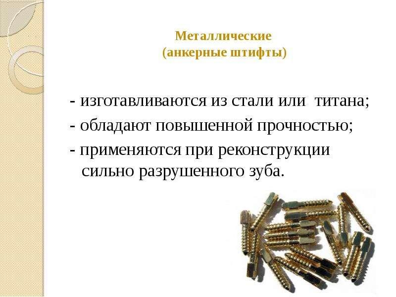 Металлические (анкерные штифты) - изготавливаются из стали или титана; - обладают повышенной прочнос