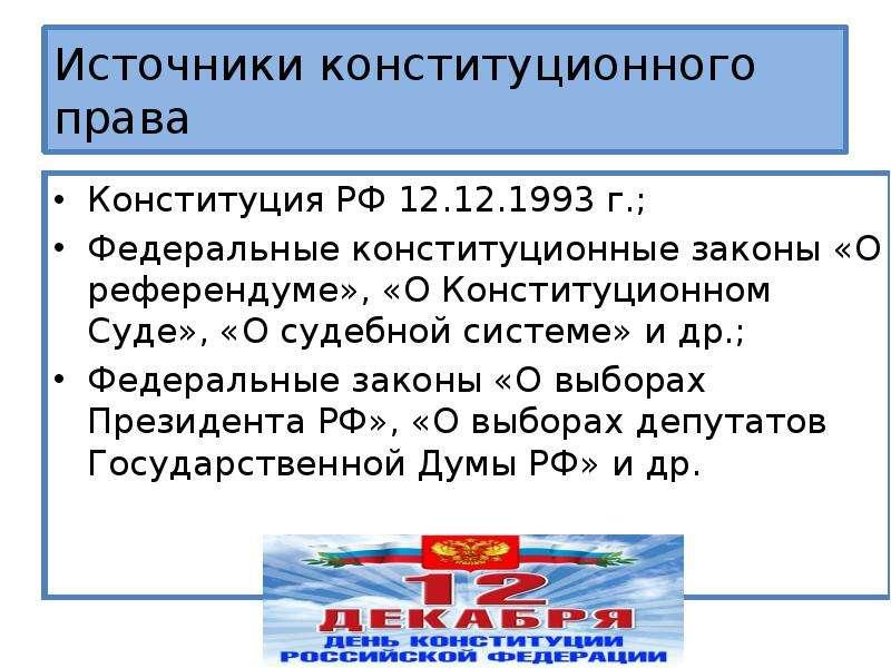 Источники конституционного права Конституция РФ 12. 12. 1993 г. ; Федеральные конституционные законы