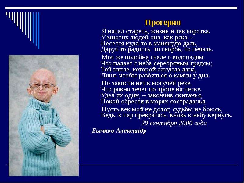 Прогерия Прогерия Я начал стареть, жизнь и так коротка. У многих людей она, как река – Несется куда-