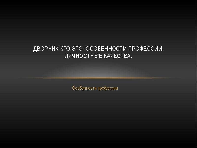 Презентация Дворник кто это: особенности профессии, личностные качества